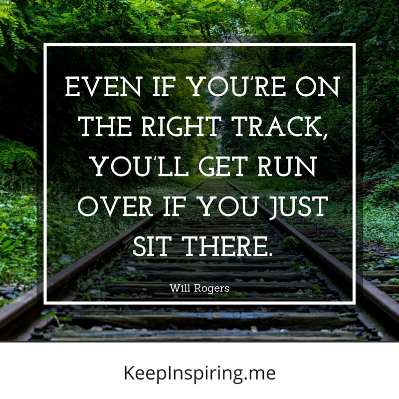 #right #track #dont #just #sit #move Even if you're on the right track - You will get run over if you just sit there